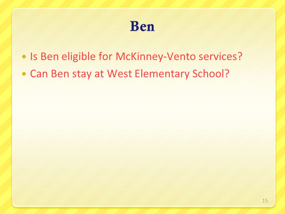 Is Ben eligible for McKinney-Vento services? Can Ben stay at West Elementary School? Ben 15