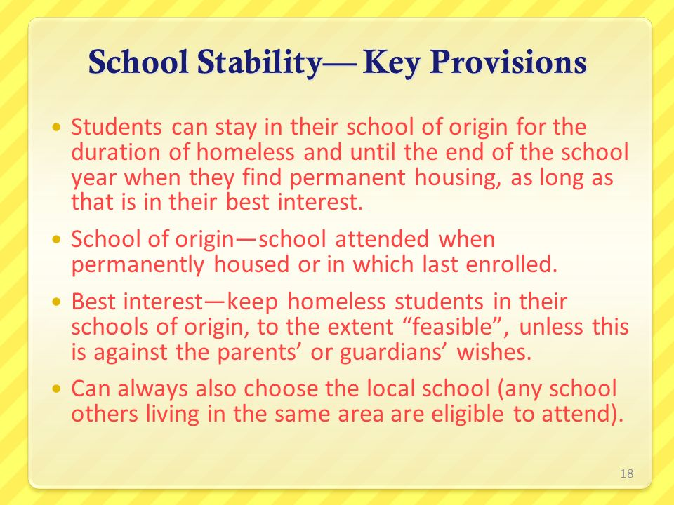 School Stability Key Provisions Students can stay in their school of origin for the duration of homeless and until the end of the school year when the