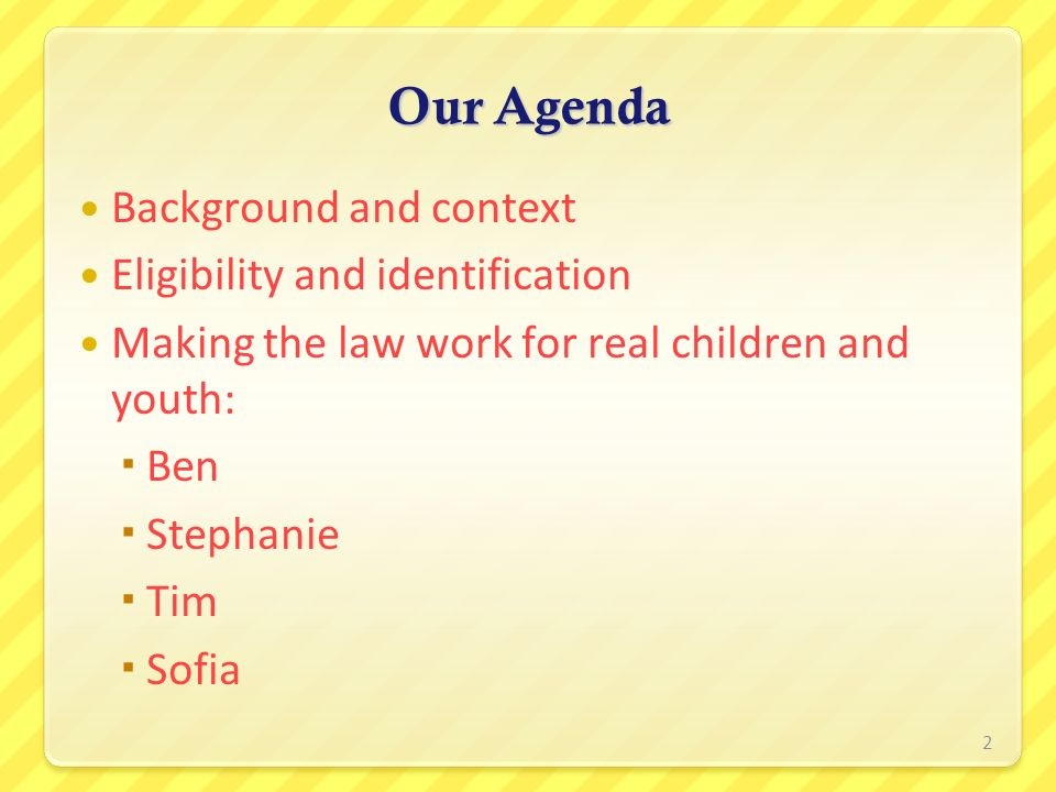 Our Agenda Background and context Eligibility and identification Making the law work for real children and youth: Ben Stephanie Tim Sofia 2