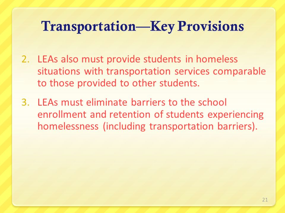 TransportationKey Provisions 2.LEAs also must provide students in homeless situations with transportation services comparable to those provided to oth