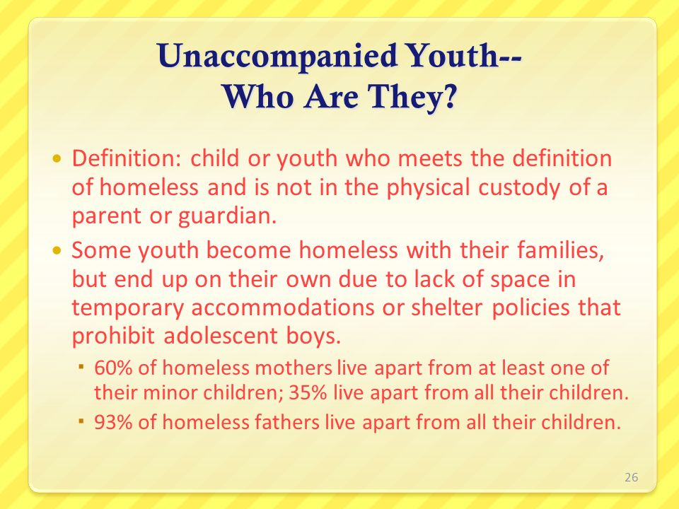 Unaccompanied Youth-- Who Are They? Definition: child or youth who meets the definition of homeless and is not in the physical custody of a parent or
