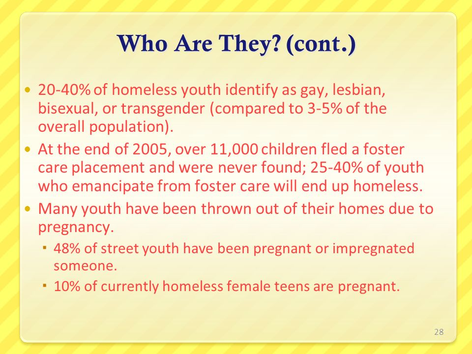 Who Are They? (cont.) 20-40% of homeless youth identify as gay, lesbian, bisexual, or transgender (compared to 3-5% of the overall population). At the