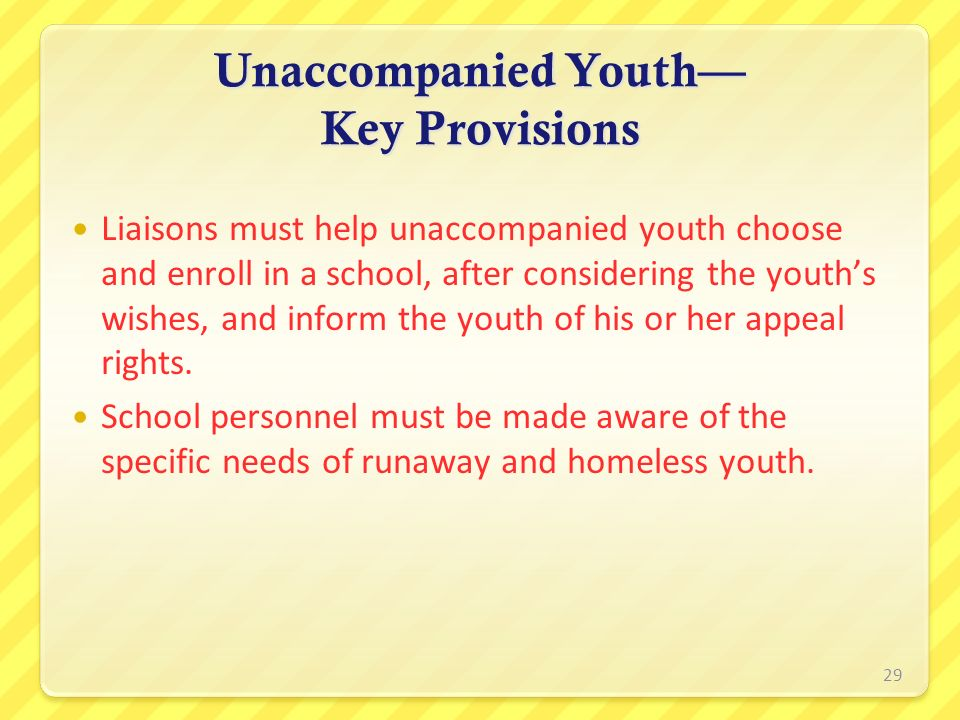 Unaccompanied Youth Key Provisions Liaisons must help unaccompanied youth choose and enroll in a school, after considering the youths wishes, and info
