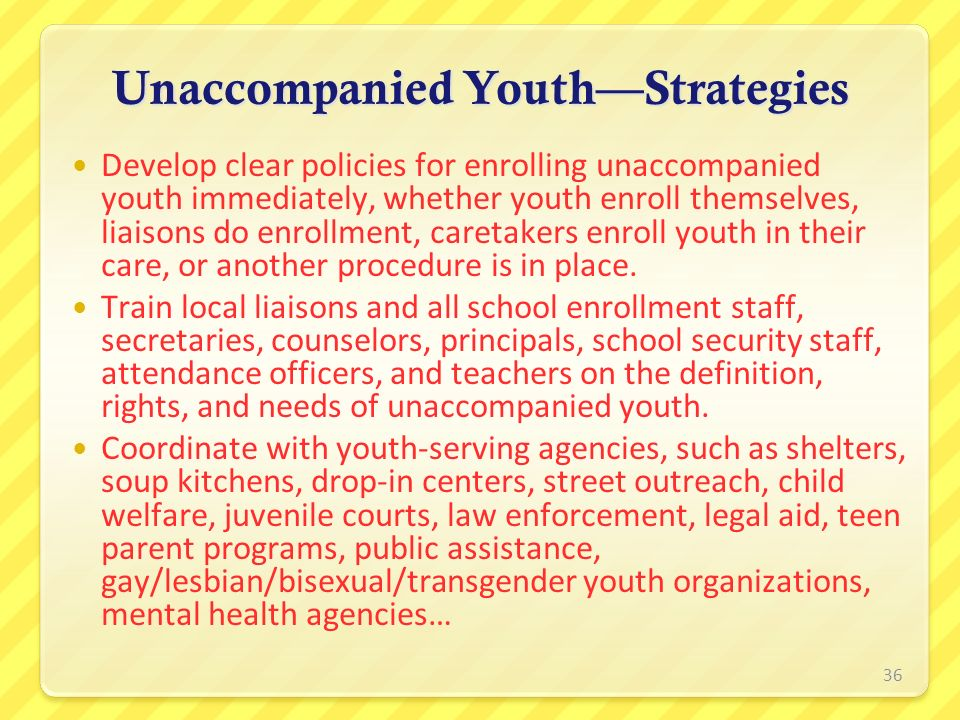 Unaccompanied YouthStrategies Develop clear policies for enrolling unaccompanied youth immediately, whether youth enroll themselves, liaisons do enrol