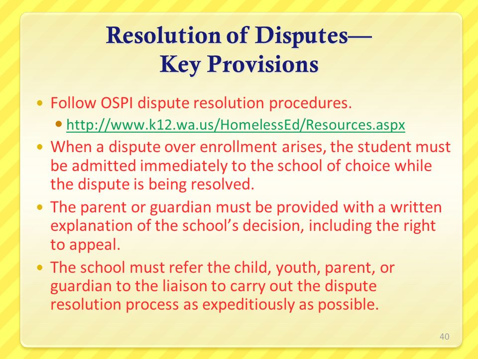 Resolution of Disputes Key Provisions Follow OSPI dispute resolution procedures. http://www.k12.wa.us/HomelessEd/Resources.aspx When a dispute over en