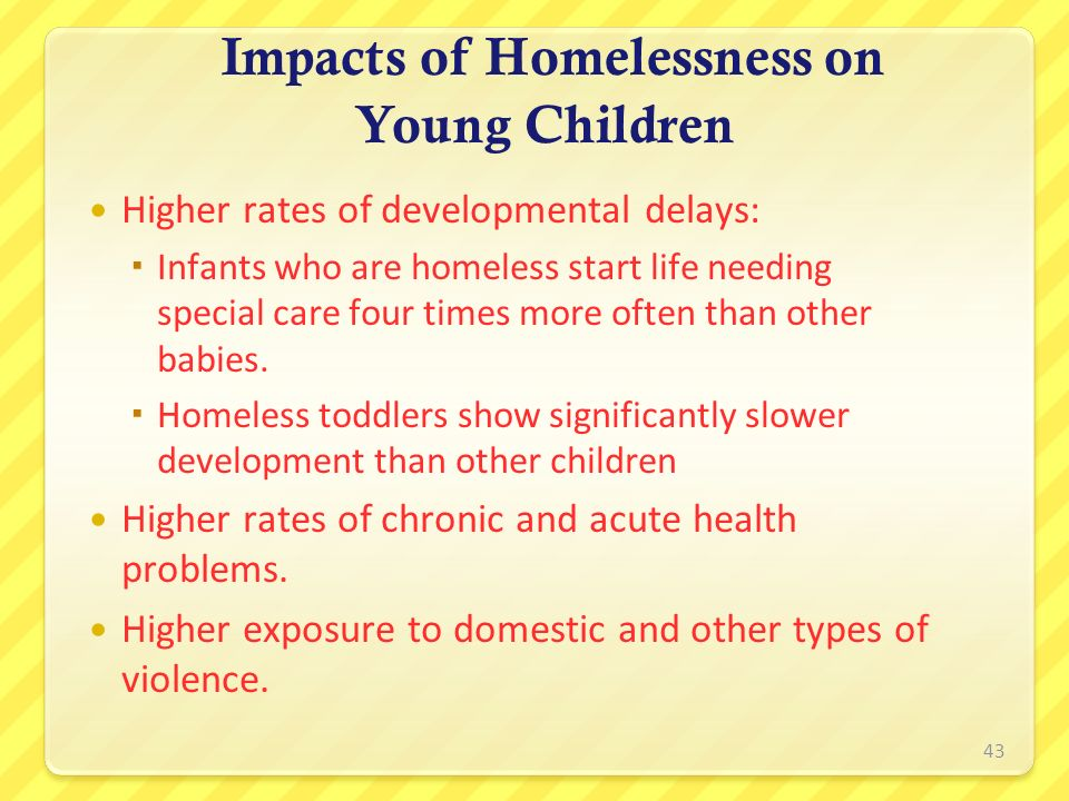 Impacts of Homelessness on Young Children Higher rates of developmental delays: Infants who are homeless start life needing special care four times mo
