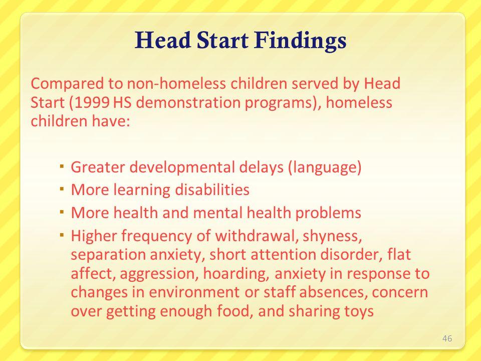 Head Start Findings Compared to non-homeless children served by Head Start (1999 HS demonstration programs), homeless children have: Greater developme