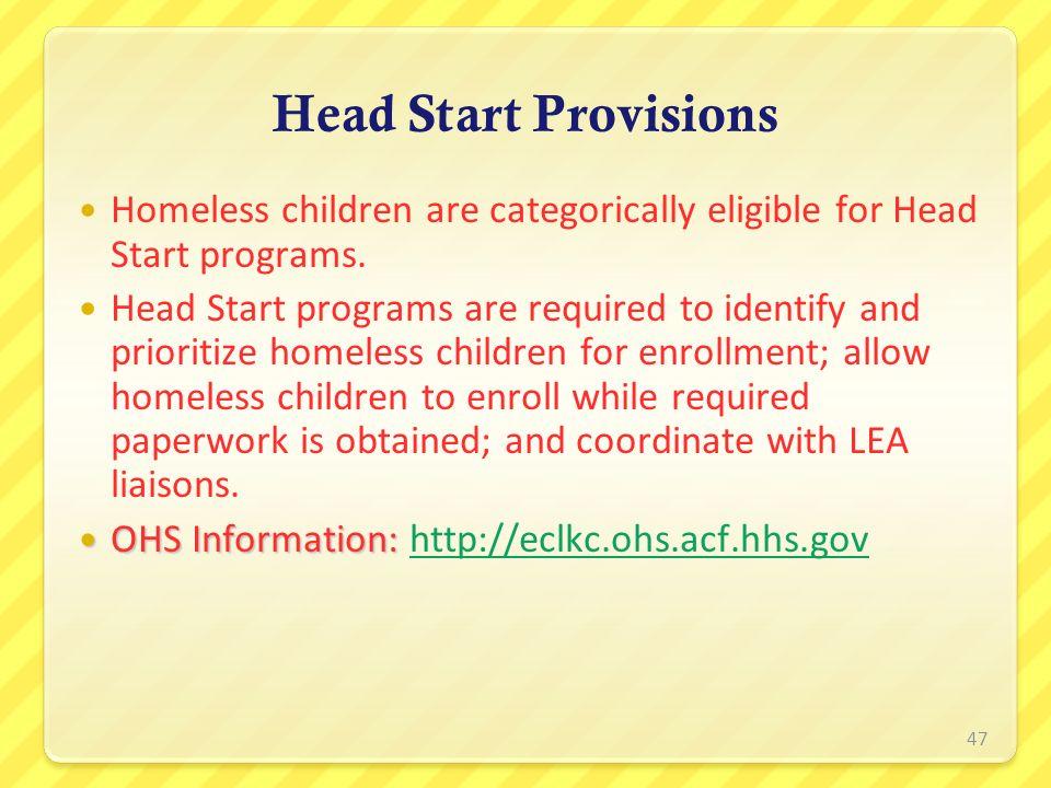 Head Start Provisions Homeless children are categorically eligible for Head Start programs. Head Start programs are required to identify and prioritiz