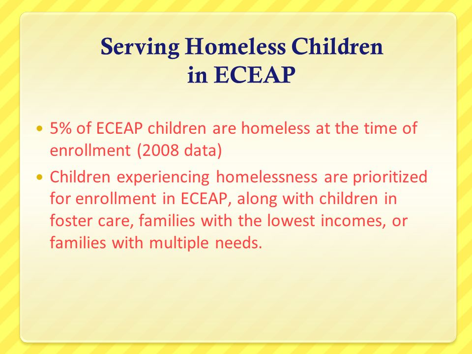 Serving Homeless Children in ECEAP 5% of ECEAP children are homeless at the time of enrollment (2008 data) Children experiencing homelessness are prio
