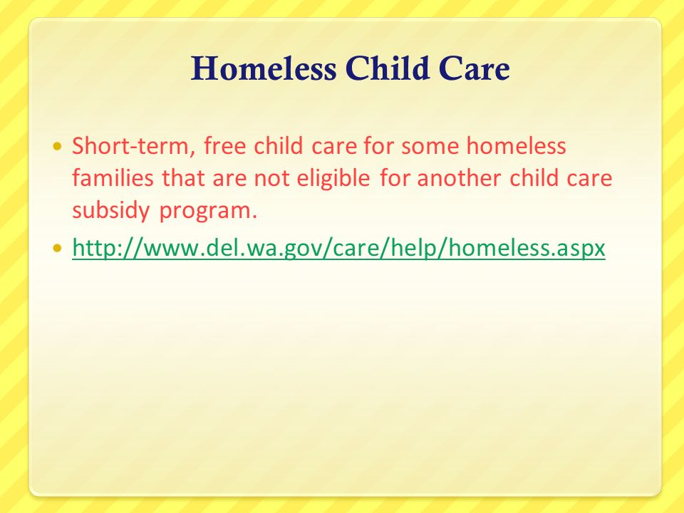 Homeless Child Care Short-term, free child care for some homeless families that are not eligible for another child care subsidy program. http://www.de