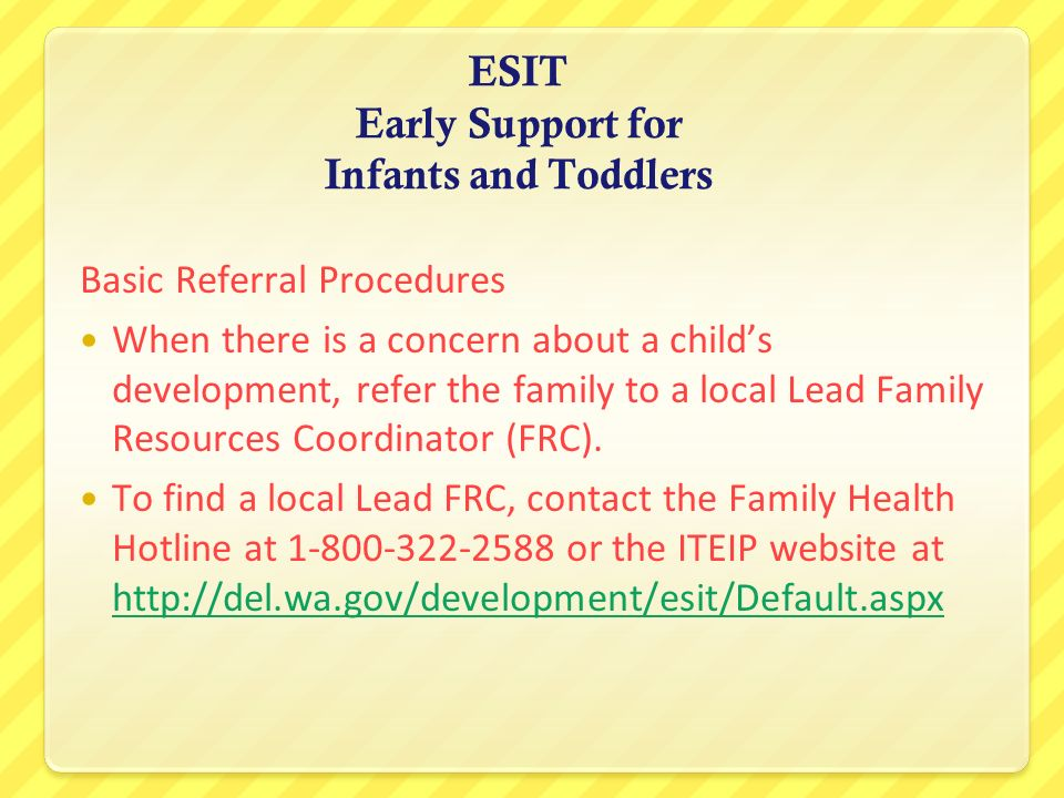 ESIT Early Support for Infants and Toddlers Basic Referral Procedures When there is a concern about a childs development, refer the family to a local