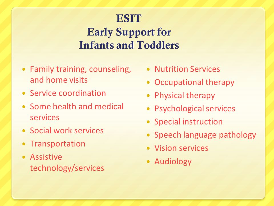 ESIT Early Support for Infants and Toddlers Family training, counseling, and home visits Service coordination Some health and medical services Social