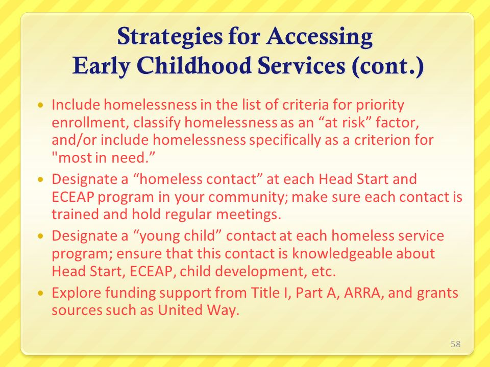 Strategies for Accessing Early Childhood Services (cont.) Include homelessness in the list of criteria for priority enrollment, classify homelessness