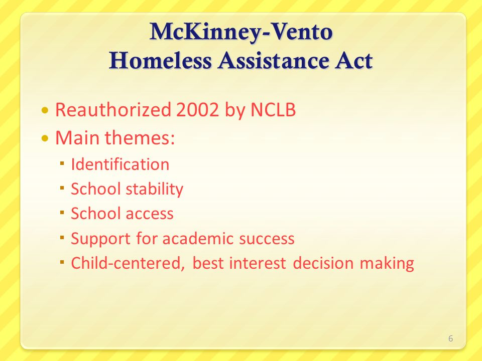 McKinney-Vento Homeless Assistance Act Reauthorized 2002 by NCLB Main themes: Identification School stability School access Support for academic succe