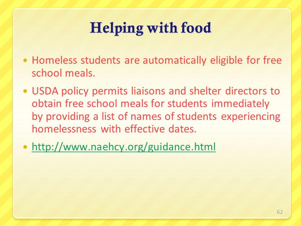 Helping with food Homeless students are automatically eligible for free school meals. USDA policy permits liaisons and shelter directors to obtain fre