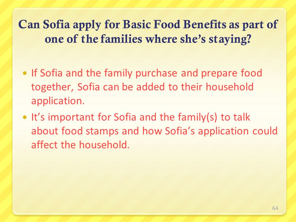 64 Can Sofia apply for Basic Food Benefits as part of one of the families where shes staying? If Sofia and the family purchase and prepare food togeth