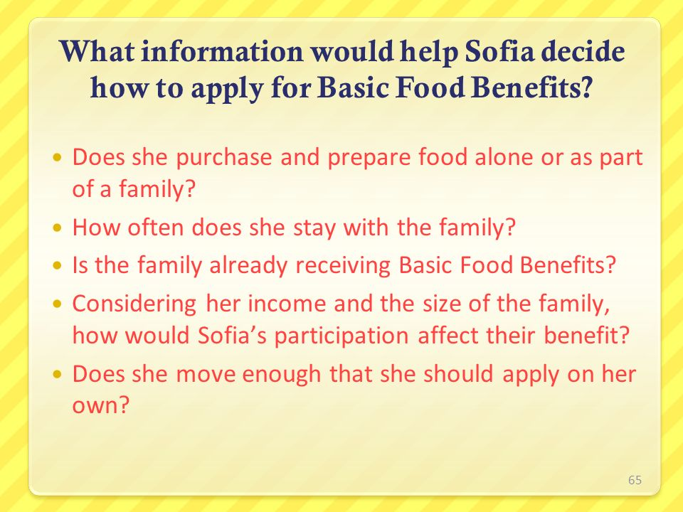 65 What information would help Sofia decide how to apply for Basic Food Benefits? Does she purchase and prepare food alone or as part of a family? How