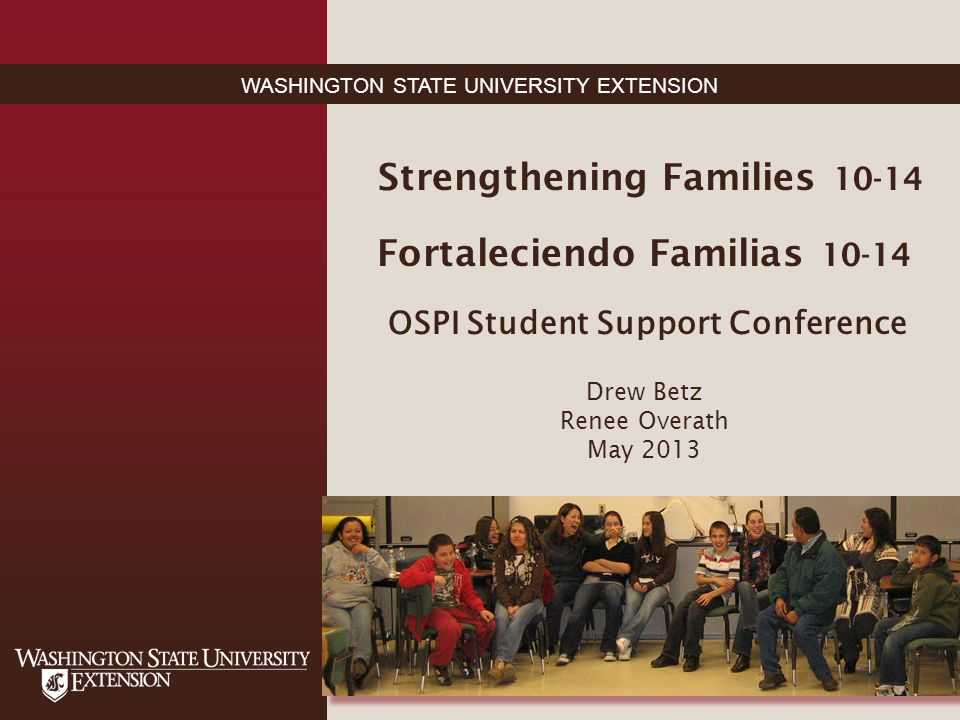 WASHINGTON STATE UNIVERSITY EXTENSION Strengthening Families 10-14 Fortaleciendo Familias 10-14 OSPI Student Support Conference Drew Betz Renee Overath May 2013