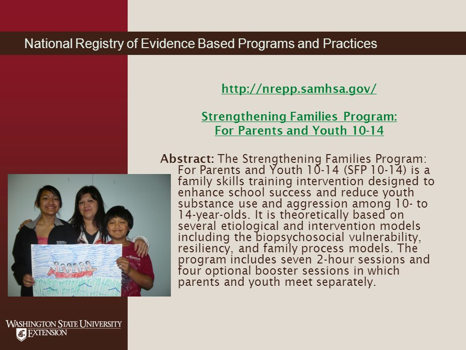 National Registry of Evidence Based Programs and Practices http://nrepp.samhsa.gov/ Strengthening Families Program: For Parents and Youth 10-14 Abstract: The Strengthening Families Program: For Parents and Youth 10-14 (SFP 10-14) is a family skills training intervention designed to enhance school success and reduce youth substance use and aggression among 10- to 14-year-olds.