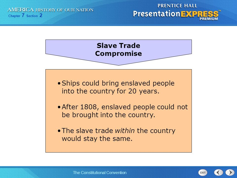 Chapter 7 Section 2 The Constitutional Convention Slave Trade Compromise Ships could bring enslaved people into the country for 20 years. After 1808,