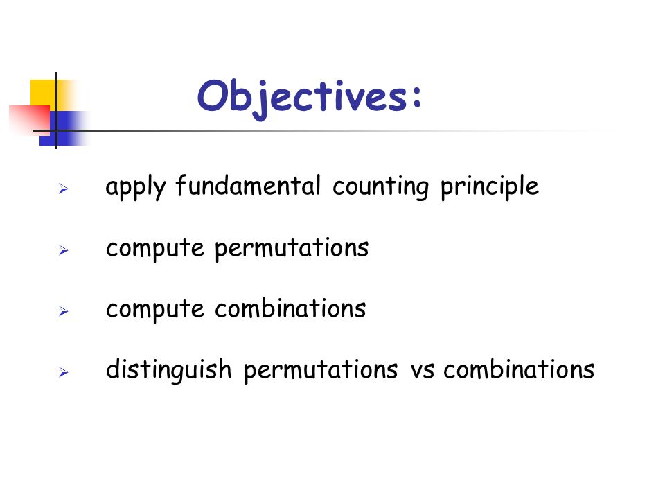 Objectives: apply fundamental counting principle compute permutations compute combinations distinguish permutations vs combinations