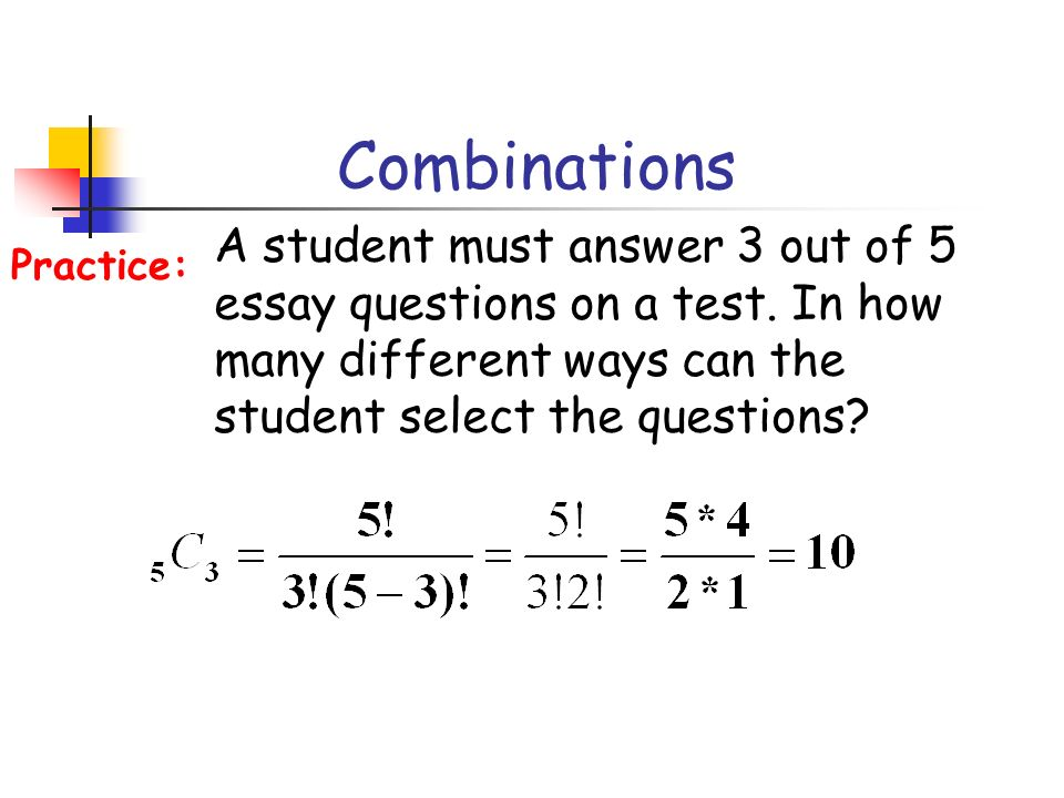 Combinations A student must answer 3 out of 5 essay questions on a test. In how many different ways can the student select the questions? Practice: