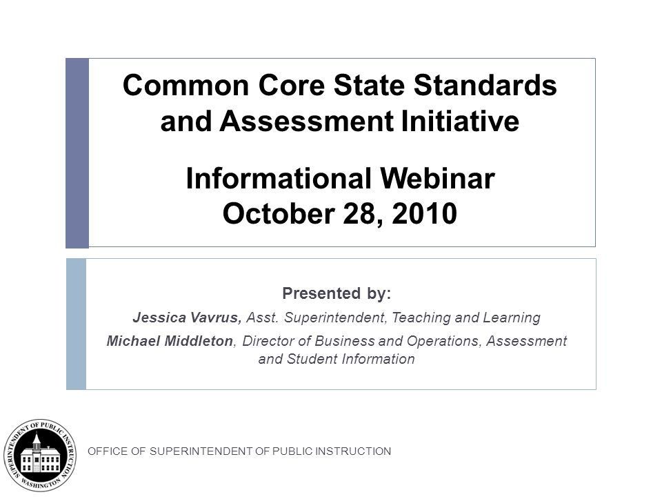 | Slide 12 OFFICE OF SUPERINTENDENT OF PUBLIC INSTRUCTION National Process and Timeline K-12 Common Standards: Core writing teams in English Language Arts and Mathematics (See www.corestandards.org for list of team members) drafted standards External and state feedback teams provided on-going feedback to writing teams throughout the process Draft K-12 standards were released for public comment on March 10, 2010; 9,600 comments received nationwide (~ 900 from WA) Validation Committee of leading experts reviewed standards OSPI Common Core Information Sessions Sept.
