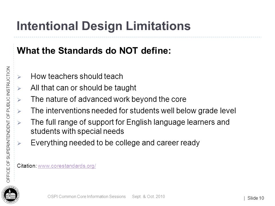| Slide 10 OFFICE OF SUPERINTENDENT OF PUBLIC INSTRUCTION Intentional Design Limitations What the Standards do NOT define: How teachers should teach All that can or should be taught The nature of advanced work beyond the core The interventions needed for students well below grade level The full range of support for English language learners and students with special needs Everything needed to be college and career ready Citation: www.corestandards.org/www.corestandards.org/ OSPI Common Core Information Sessions Sept.