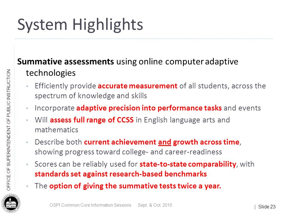 | Slide 23 OFFICE OF SUPERINTENDENT OF PUBLIC INSTRUCTION System Highlights Summative assessments using online computer adaptive technologies Efficiently provide accurate measurement of all students, across the spectrum of knowledge and skills Incorporate adaptive precision into performance tasks and events Will assess full range of CCSS in English language arts and mathematics Describe both current achievement and growth across time, showing progress toward college- and career-readiness Scores can be reliably used for state-to-state comparability, with standards set against research-based benchmarks The option of giving the summative tests twice a year.