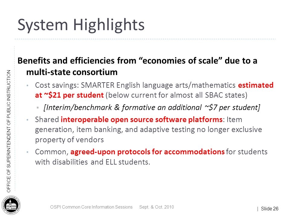 | Slide 26 OFFICE OF SUPERINTENDENT OF PUBLIC INSTRUCTION Benefits and efficiencies from economies of scale due to a multi-state consortium Cost savings: SMARTER English language arts/mathematics estimated at ~$21 per student (below current for almost all SBAC states) [Interim/benchmark & formative an additional ~$7 per student] Shared interoperable open source software platforms: Item generation, item banking, and adaptive testing no longer exclusive property of vendors Common, agreed-upon protocols for accommodations for students with disabilities and ELL students.