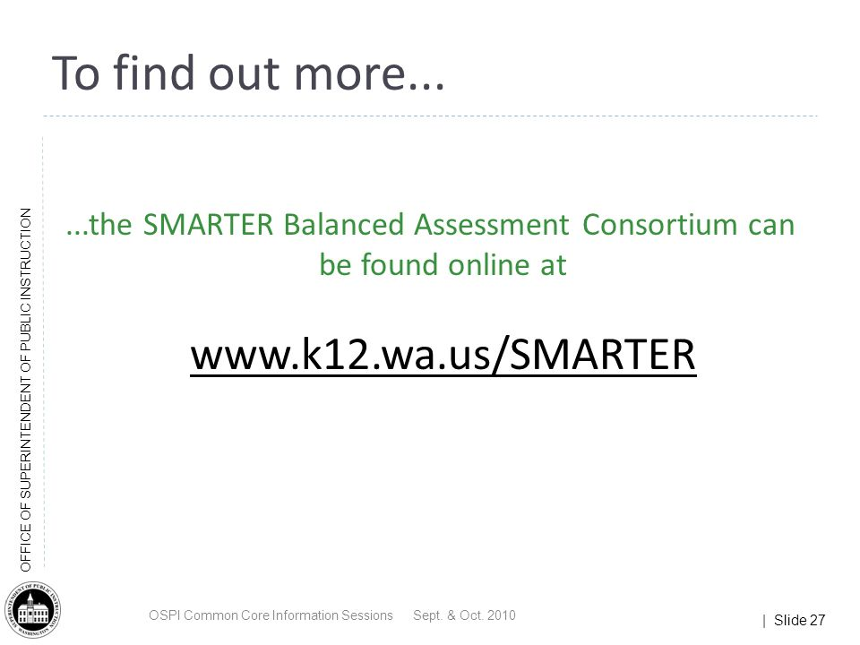| Slide 27 OFFICE OF SUPERINTENDENT OF PUBLIC INSTRUCTION...the SMARTER Balanced Assessment Consortium can be found online at www.k12.wa.us/SMARTER To find out more...