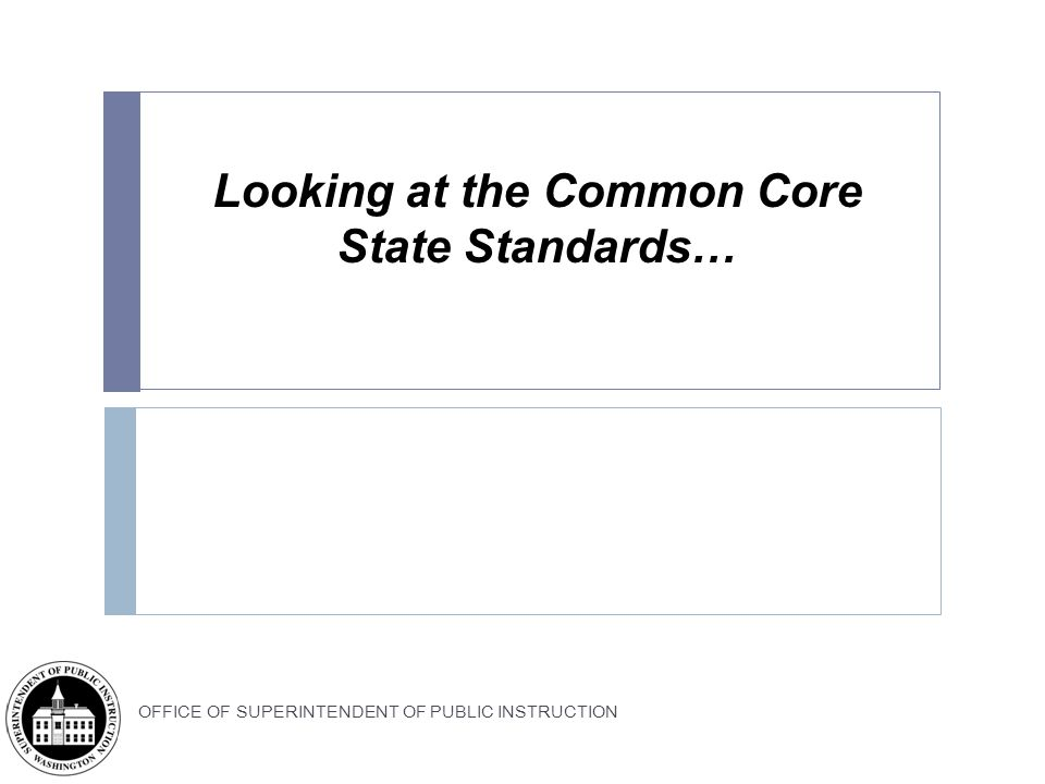 OFFICE OF SUPERINTENDENT OF PUBLIC INSTRUCTION Looking at the Common Core State Standards…