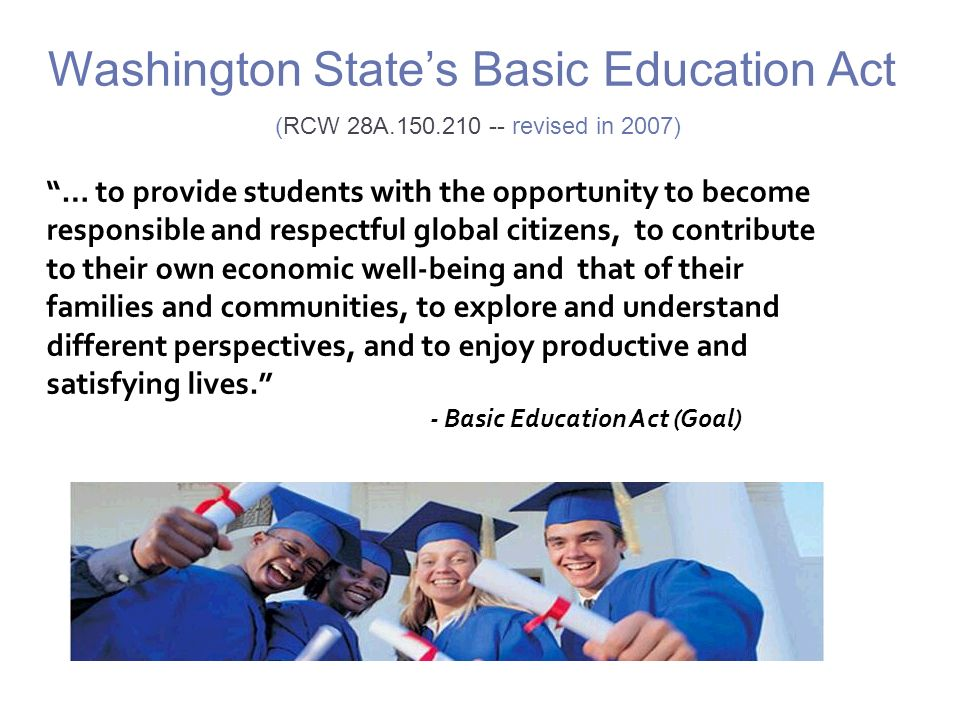 Washington States Basic Education Act (RCW 28A.150.210 -- revised in 2007) … to provide students with the opportunity to become responsible and respectful global citizens, to contribute to their own economic well-being and that of their families and communities, to explore and understand different perspectives, and to enjoy productive and satisfying lives.