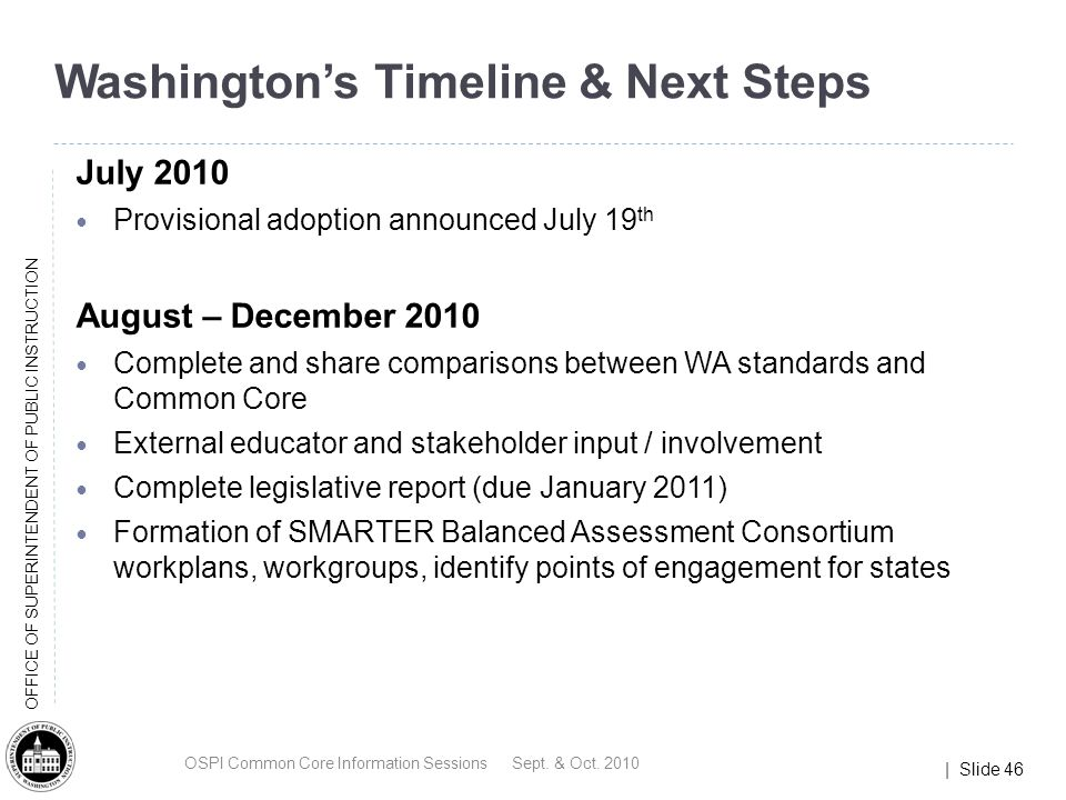 | Slide 46 OFFICE OF SUPERINTENDENT OF PUBLIC INSTRUCTION Washingtons Timeline & Next Steps July 2010 Provisional adoption announced July 19 th August – December 2010 Complete and share comparisons between WA standards and Common Core External educator and stakeholder input / involvement Complete legislative report (due January 2011) Formation of SMARTER Balanced Assessment Consortium workplans, workgroups, identify points of engagement for states OSPI Common Core Information Sessions Sept.