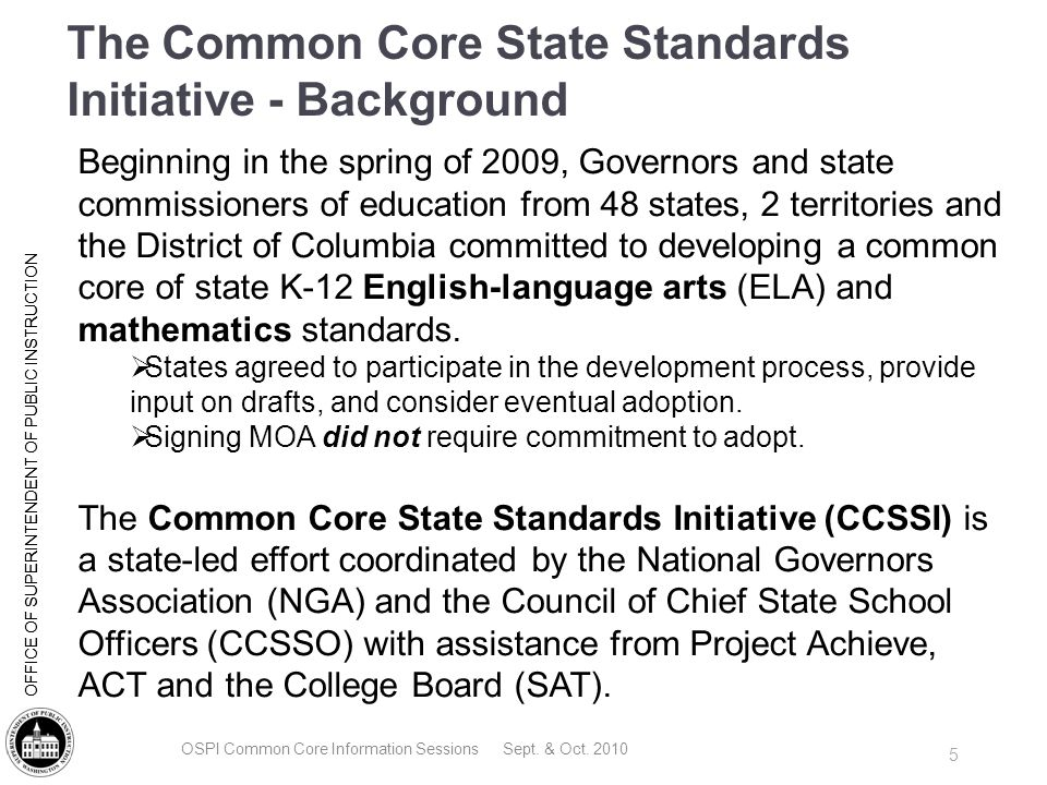 | Slide 6 OFFICE OF SUPERINTENDENT OF PUBLIC INSTRUCTION Current and Future Focus for Common State Standards Current (led by CCSSO and NGA ): K-12 English Language Arts Common Core State Standards K-12 Mathematics Common Core State Standards Future (currently led by various national associations): Next Generation Science Standards(draft by Fall 2011) (Framework currently under development) English Language Development Standards (within 1 year) Social Studies (within 2 years) Arts (development may begin in January 2011) OSPI Common Core Information Sessions Sept.