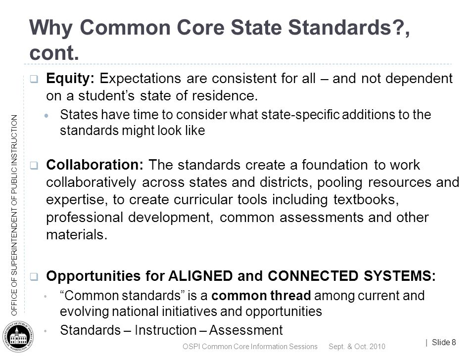 | Slide 9 OFFICE OF SUPERINTENDENT OF PUBLIC INSTRUCTION Common Core State Standards Design Building on the strength of current standards across many states, the CCSS are designed to be: Focused, coherent, clear and rigorous Internationally benchmarked Anchored in college and career readiness* Evidence and research based *Ready for first-year credit-bearing, postsecondary coursework in mathematics and English without the need for remediation.
