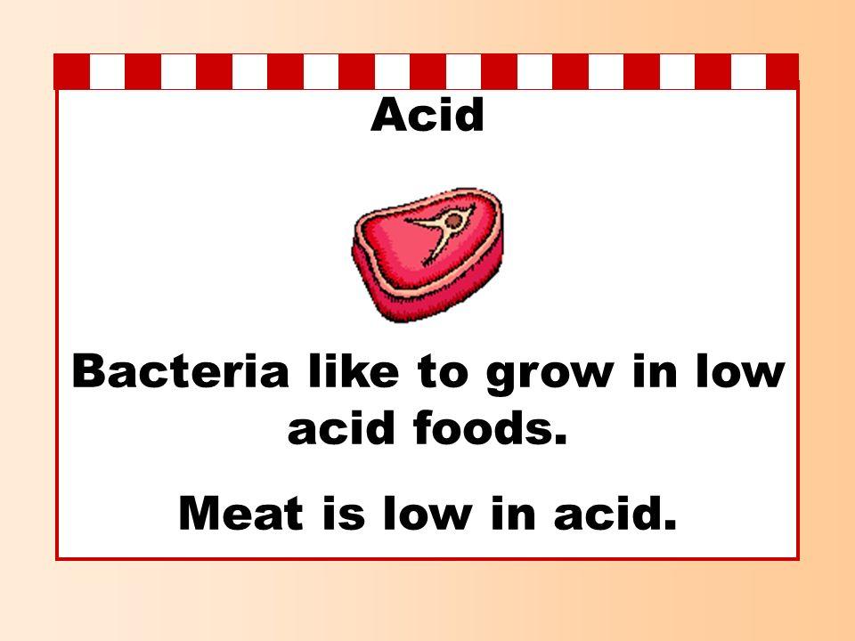 Acid Bacteria like to grow in low acid foods. Meat is low in acid.