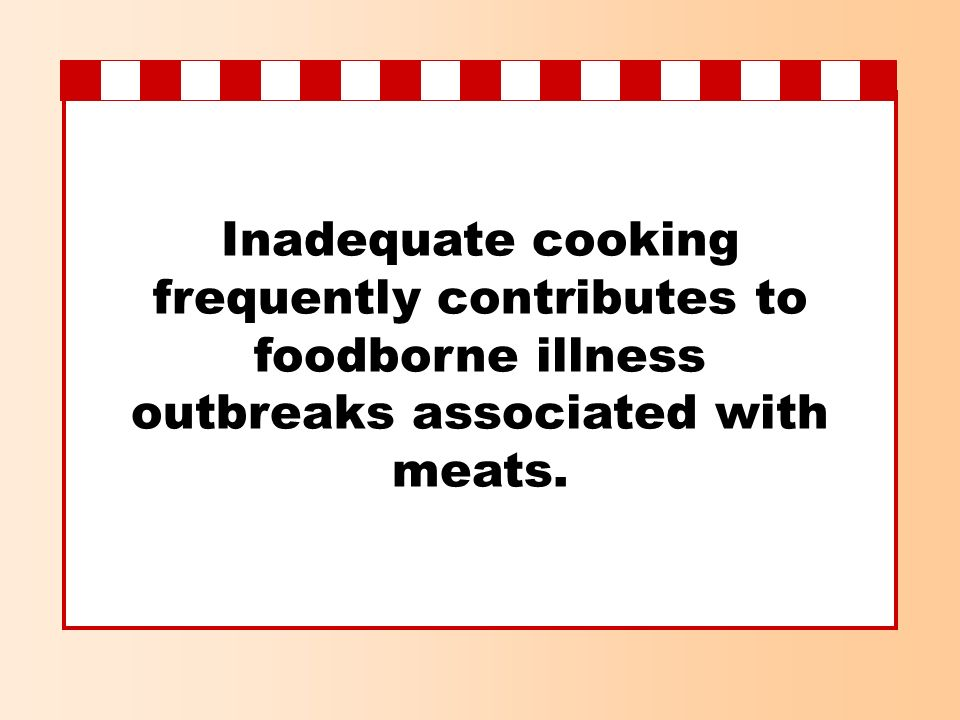 Inadequate cooking frequently contributes to foodborne illness outbreaks associated with meats.