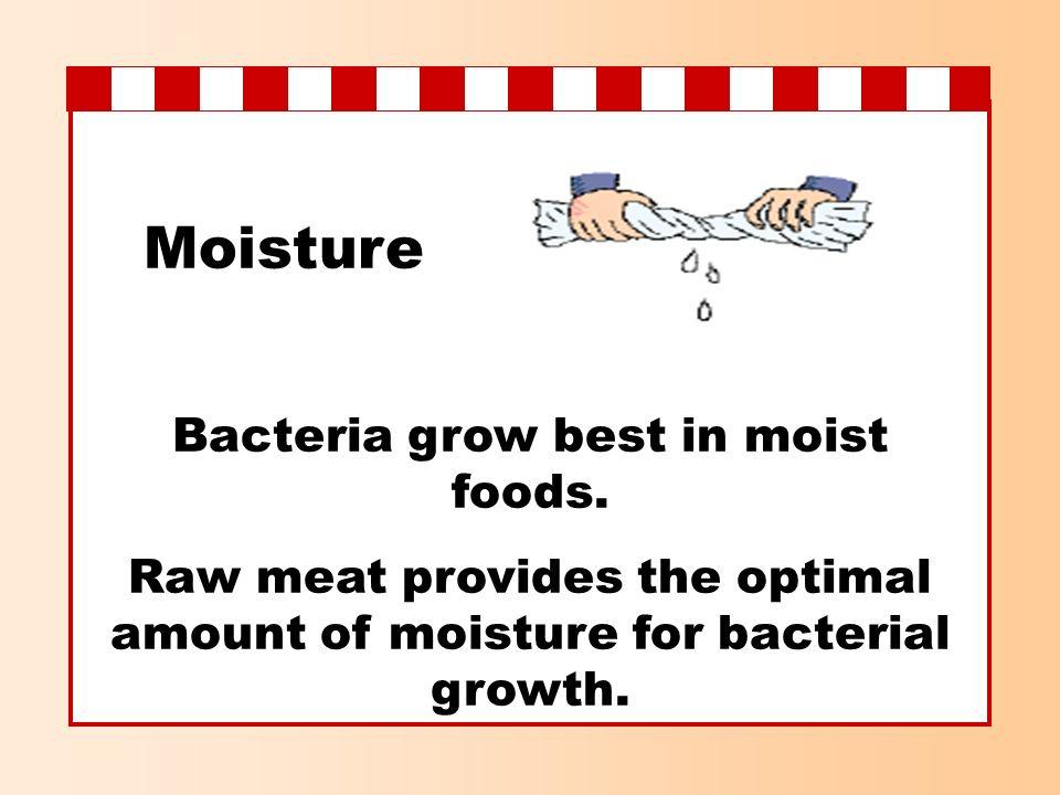 Moisture Bacteria grow best in moist foods.