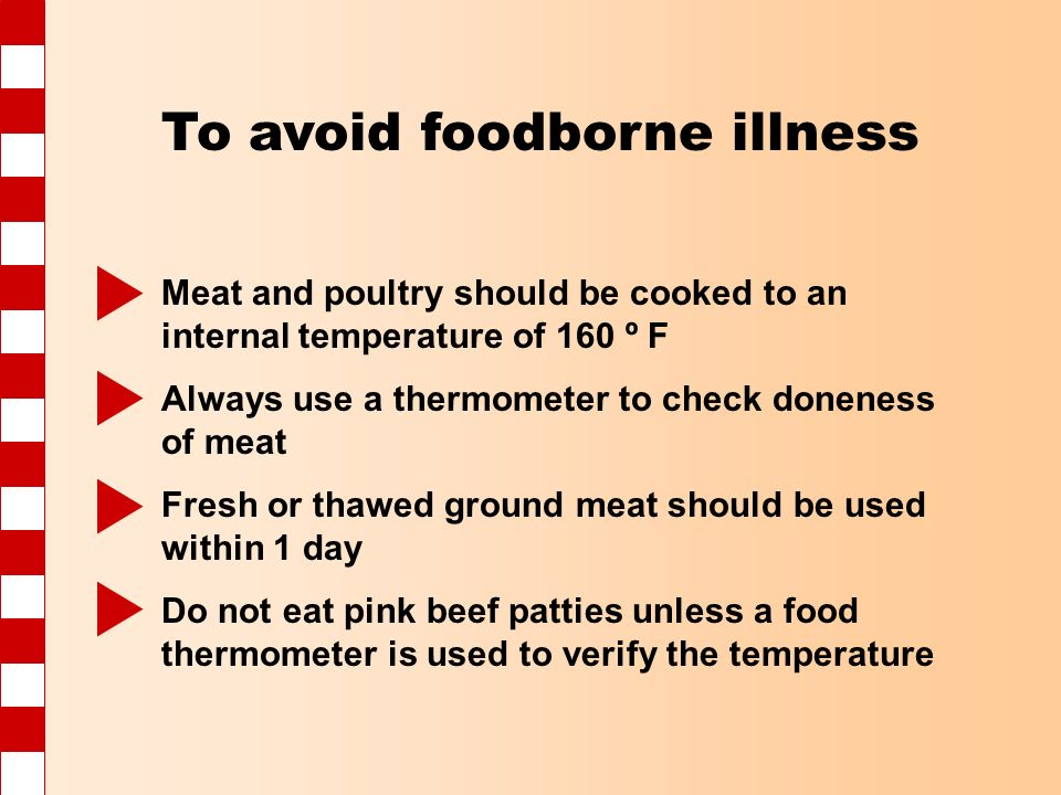 To avoid foodborne illness Meat and poultry should be cooked to an internal temperature of 160 º F Always use a thermometer to check doneness of meat Fresh or thawed ground meat should be used within 1 day Do not eat pink beef patties unless a food thermometer is used to verify the temperature