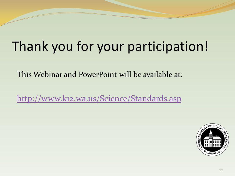 This Webinar and PowerPoint will be available at: http://www.k12.wa.us/Science/Standards.asp Thank you for your participation.