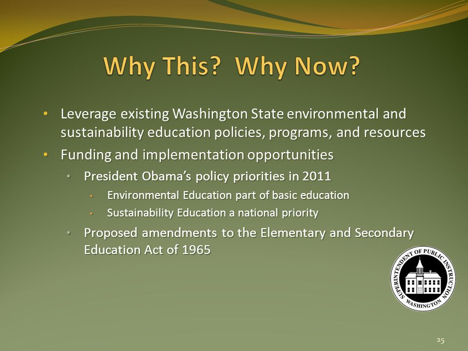 Leverage existing Washington State environmental and sustainability education policies, programs, and resources Leverage existing Washington State environmental and sustainability education policies, programs, and resources Funding and implementation opportunities Funding and implementation opportunities President Obamas policy priorities in 2011 President Obamas policy priorities in 2011 Environmental Education part of basic education Environmental Education part of basic education Sustainability Education a national priority Sustainability Education a national priority Proposed amendments to the Elementary and Secondary Education Act of 1965 Proposed amendments to the Elementary and Secondary Education Act of 1965 25