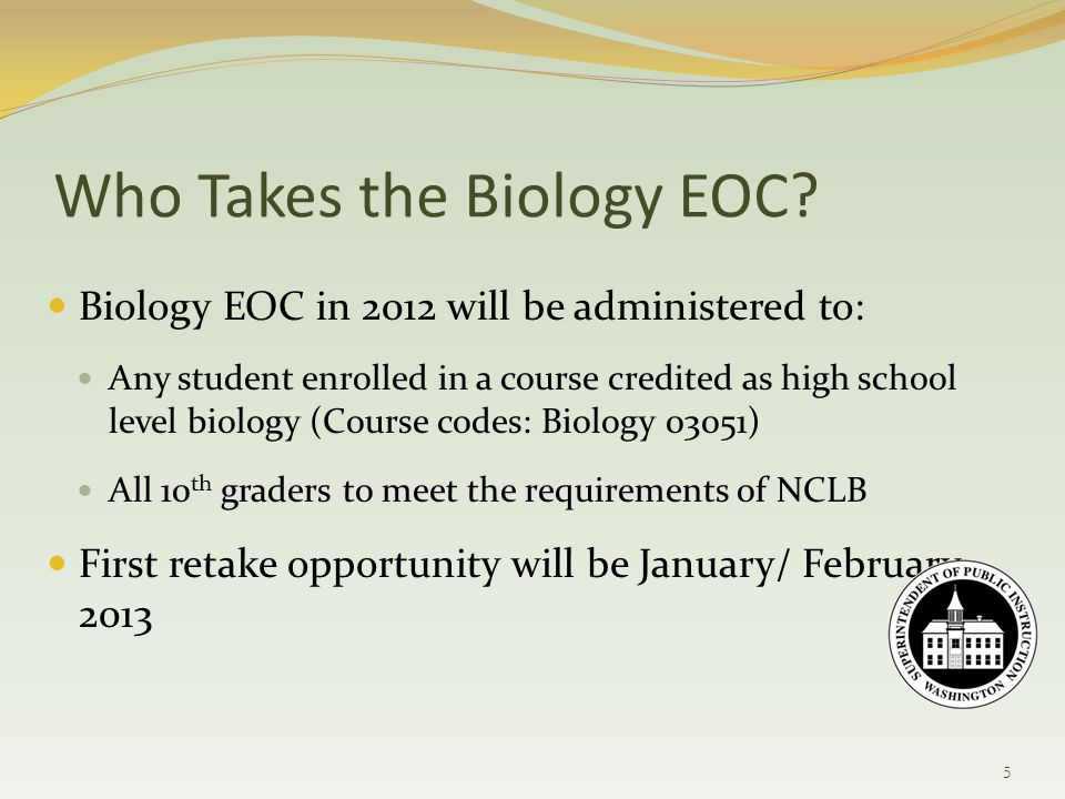 Biology EOC in 2012 will be administered to: Any student enrolled in a course credited as high school level biology (Course codes: Biology 03051) All 10 th graders to meet the requirements of NCLB First retake opportunity will be January/ February 2013 Who Takes the Biology EOC.
