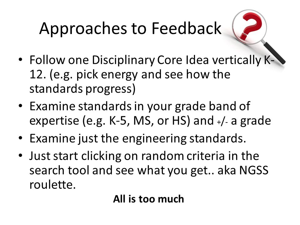 Approaches to Feedback Follow one Disciplinary Core Idea vertically K- 12. (e.g. pick energy and see how the standards progress) Examine standards in