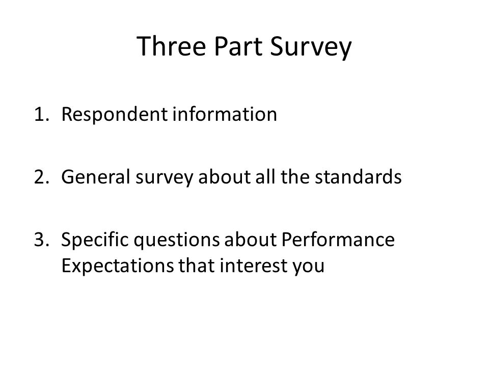 Three Part Survey 1.Respondent information 2.General survey about all the standards 3.Specific questions about Performance Expectations that interest