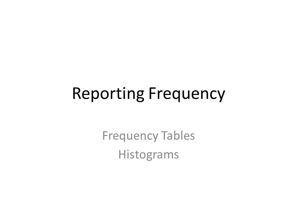 Reporting Frequency Frequency Tables Histograms