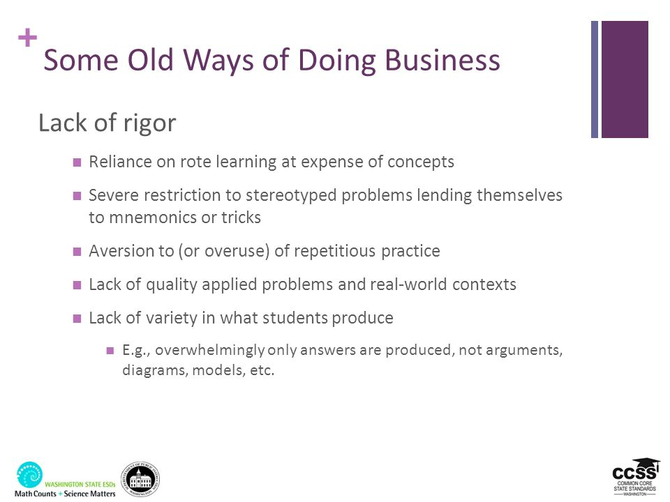 + Some Old Ways of Doing Business Lack of rigor Reliance on rote learning at expense of concepts Severe restriction to stereotyped problems lending th