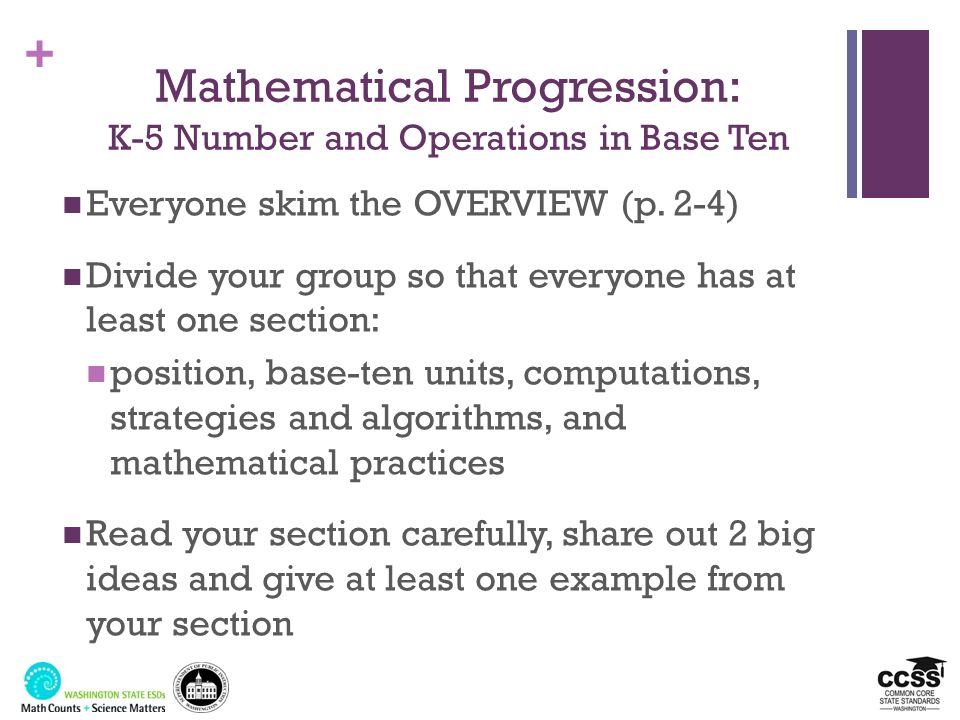 + Mathematical Progression: K-5 Number and Operations in Base Ten Everyone skim the OVERVIEW (p. 2-4) Divide your group so that everyone has at least