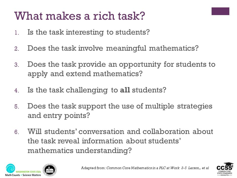 What makes a rich task? 1. Is the task interesting to students? 2. Does the task involve meaningful mathematics? 3. Does the task provide an opportuni