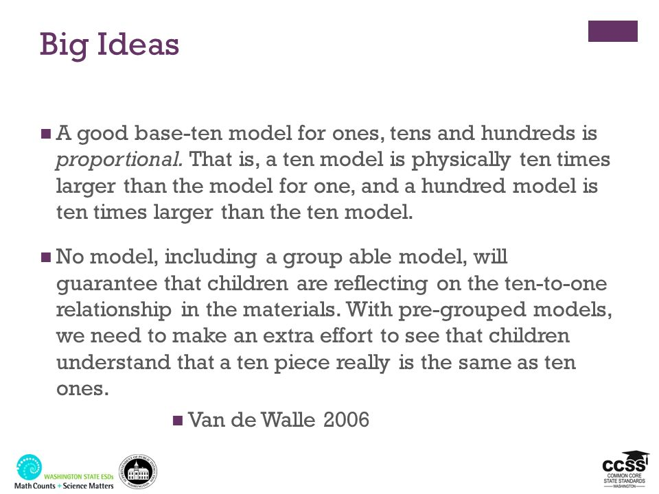 Big Ideas A good base-ten model for ones, tens and hundreds is proportional. That is, a ten model is physically ten times larger than the model for on